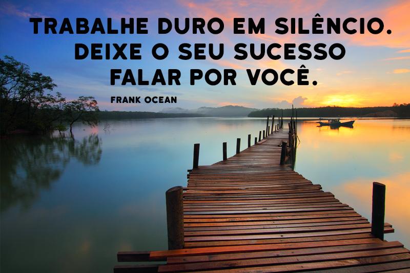 Trabalhe duro em silencio e deixe o seu sucesso fala por voce!