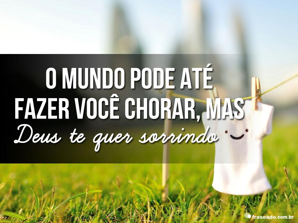O Mundo Pode Ate Fazer Voce Chorar Mas Deus Te Quer Sorrindo