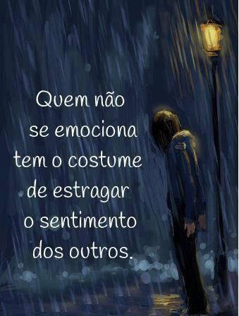 Quem nao se emociona tem o costume de estragar o sentimento dos outros! - Frases de reflexão