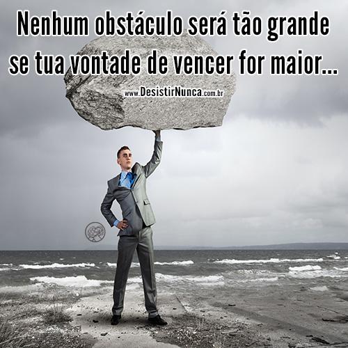 Nenhum obstaculo sera tao grande se tua vontade de vencer for maior!