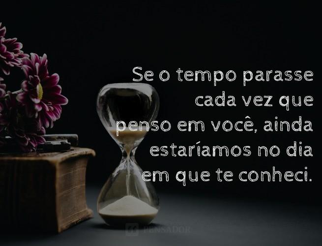 Se o tempo parasse cada vez que penso em voce, ainda estariamos no dia!