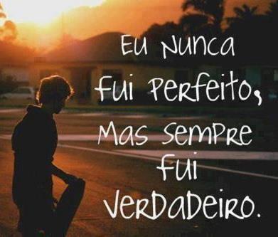 Eu nunca fui perfeito, mas sempre fui verdadeiro!