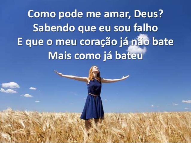 Como pode me amar, Deus? Sabendo que eu sou falho E que o meu coraçao ja nao bate Mais como ja bateu!