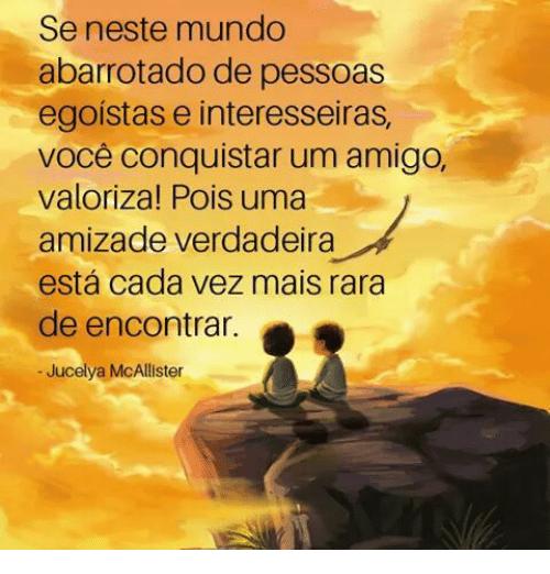 Se neste mundo abarrotado de pessoas egoistas e interesseiras, voce conquistar um Amigo, valoriza!