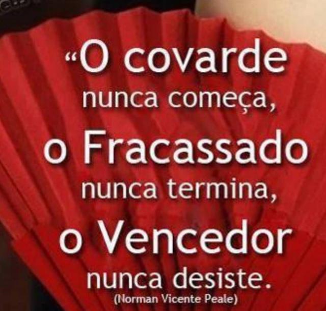 O covarde nunca começa, O Fracassado nunca termina, o Vencedor nunca desiste!