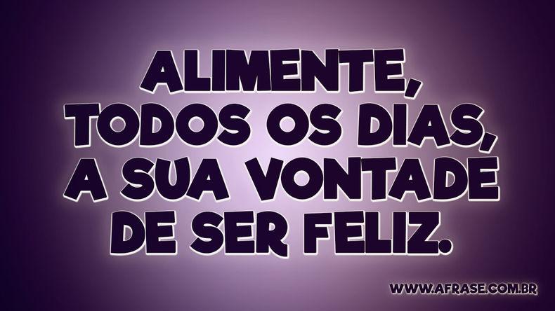 Alimente, todos os dias, a sua vontade de ser feliz!