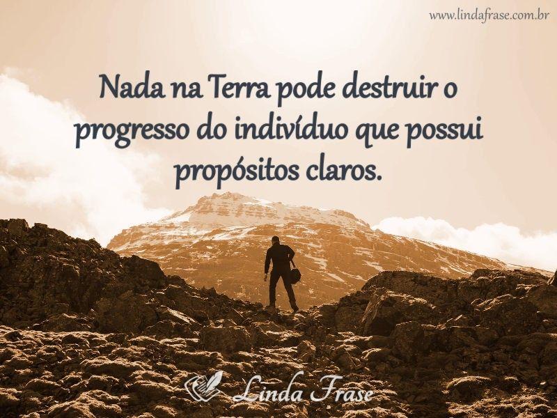 Nada na terra pode destruir o progresso do individuo que possui propositos claros!
