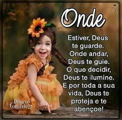 Onde Estiver, Deus te guarde. Onde andar, Deus te guie. O que decidir, Deus te ilumine. E por toda a sua vida, Deus te proteja!