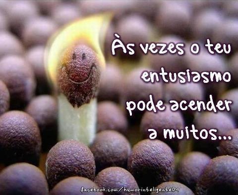 As vezes o teu entusiasmo pode acender a muitos…!