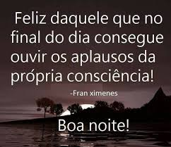 Feliz daquele que no final do dia consegue ouvir os aplausos da propria consciencia!