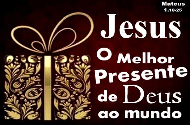 Jesus o melhor presente de Deus ao mundo!