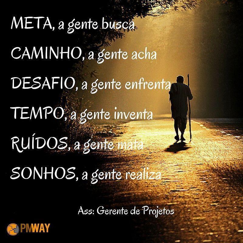 Meta, a gente busca Caminho, a gente acha Desafio, a gente enfrenta Tempo, a gente inventa Rúidos, a gente mata Sonhos, a gente realiza!