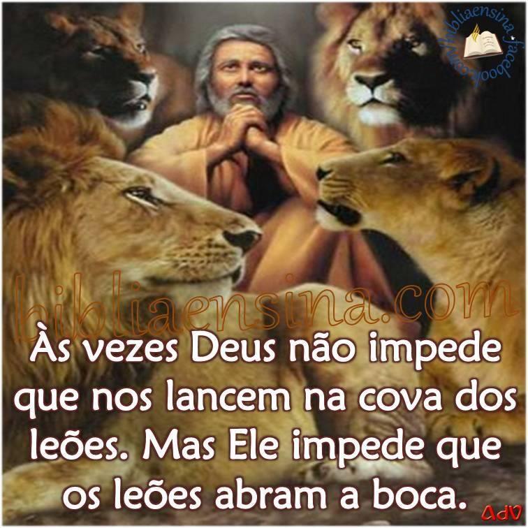 As vezes Deus nao impede que nos lancem na cova dos leoes. Mas Ele impede que os leoes abram a boca!