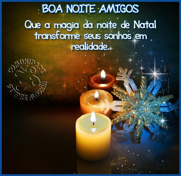 Boa Noite Amigos Que a magia da noite de Natal transforme seus sonhos em realidade!