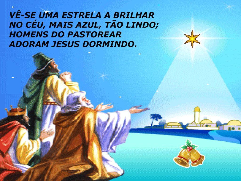 Vê-se uma estrela a brilhar no céu, mais azul, tão lindo; homens do pastorear adoram Jesus dormido!