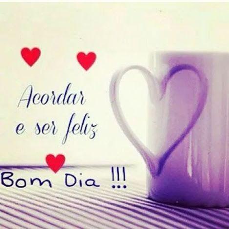 Acordar e ser feliz Bom dia!!!