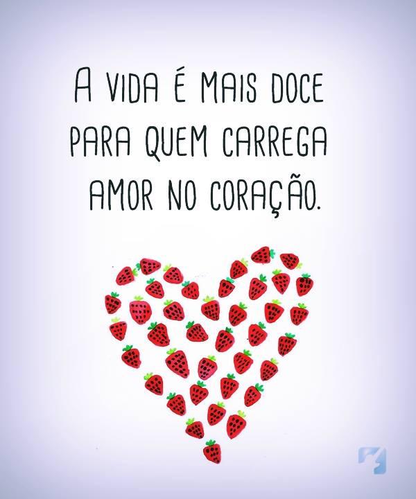 A vida  é mais doce para  quem carrega amor no  coração.