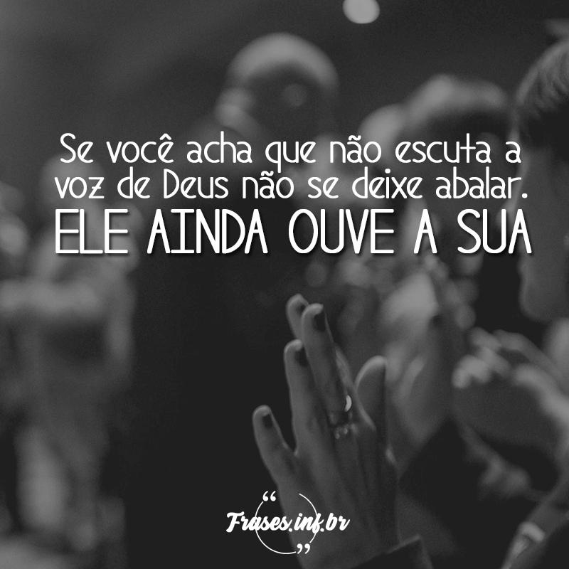 Se você acha que não escuta a voz de Deus não se deixe abalar. Ele ainda ouve a sua.