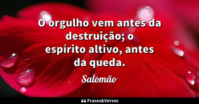 O orgulho vem antes da destruição; o espírito altivo, antes da queda. Salomão