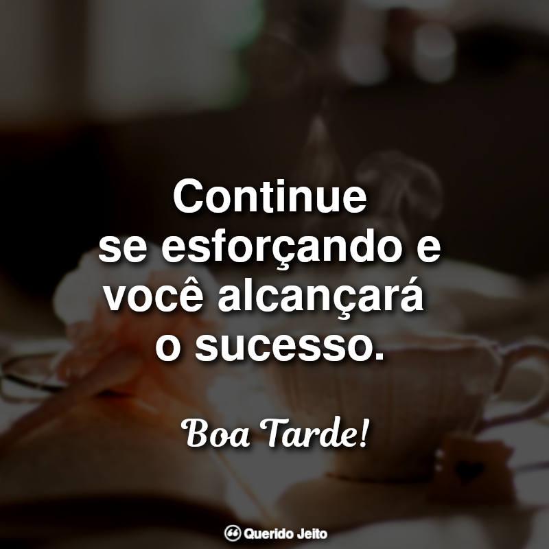 Continue se esforçando e você alcançará o sucesso. Boa tarde!