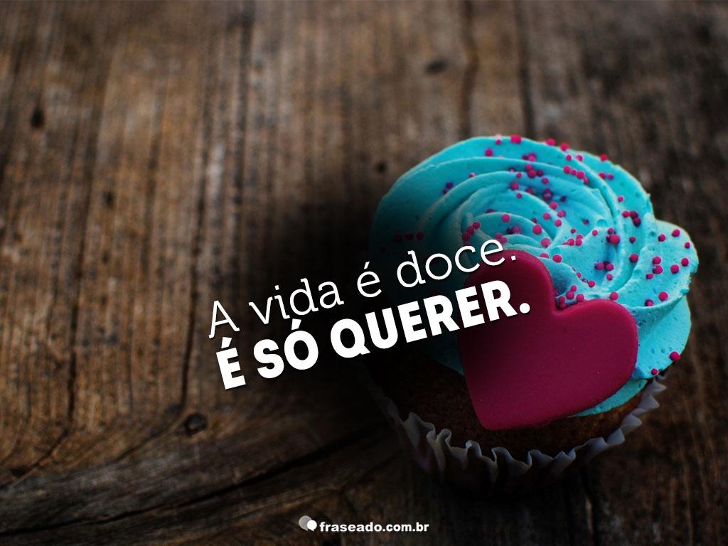 A vida é doce. é só querer!