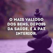 O mais valioso dos bens, depois da saúde, é a paz interior.