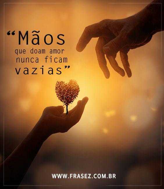 """""""Mãos que doam amor nunca ficam vazias"""""""