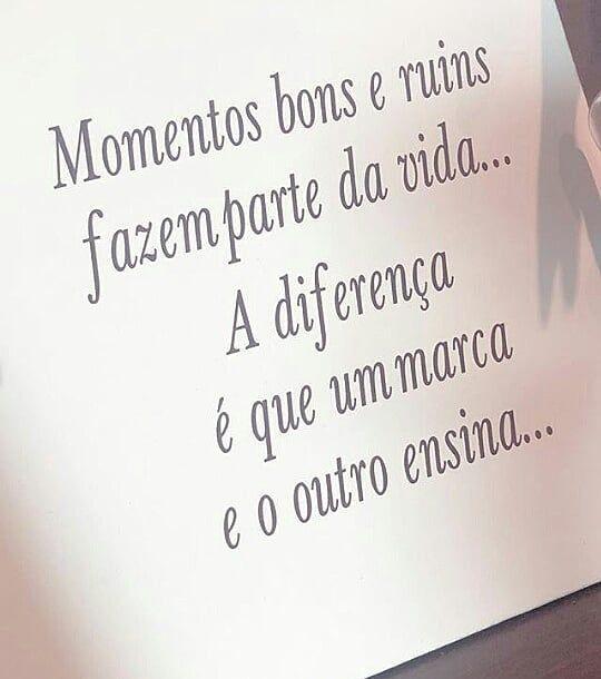 Momentos bons e ruins fazem parte da vida… A diferença é que um marca e o outro ensina…