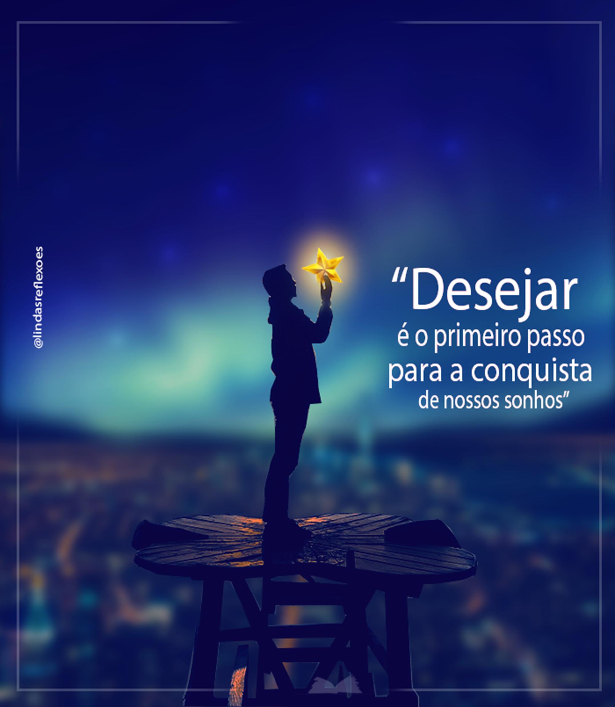Desejar é o primeiro passo para a conquista de nossos sonhos.