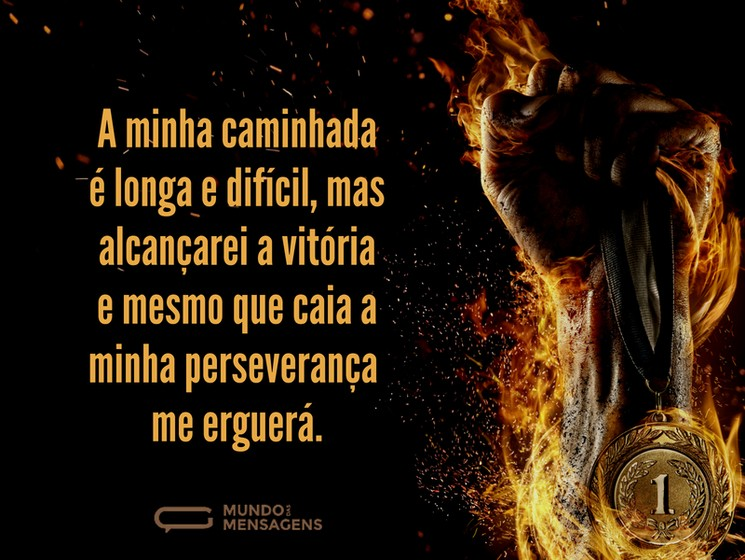 A minha caminhada é longa e difícil, mas alcançarei a vitória e mesmo que caia a minha perseverança me erguerá.