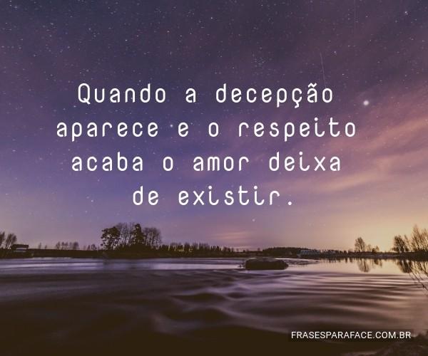 Quando a decepção aparece e o respeito acaba o amor deixa de existir.