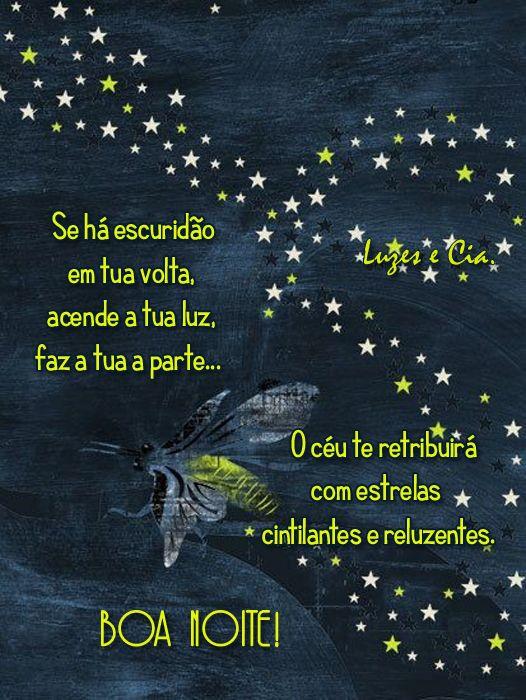 Se há escuridão em tua volta, acende a tua luz, faz a tua parte… O céu te retribuirá com estrelas cintilantes e reluzentes. Boa Noite!