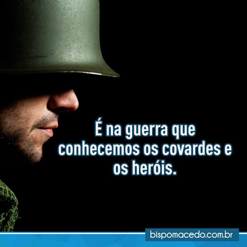 É na guerra que conhecemos os covardes e os heróis.