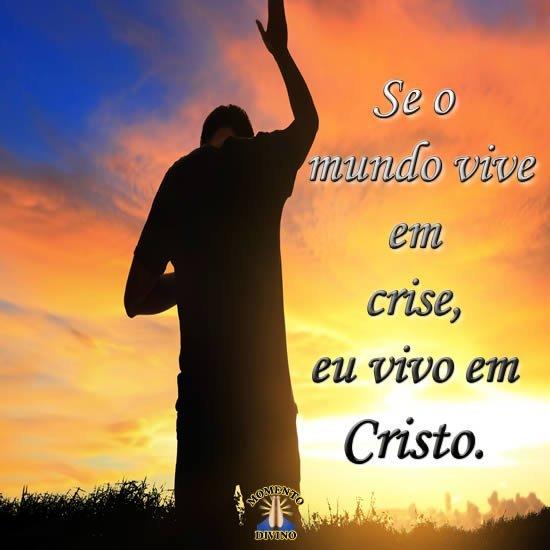 Se o mundo vive em crise, eu vivo em Cristo.