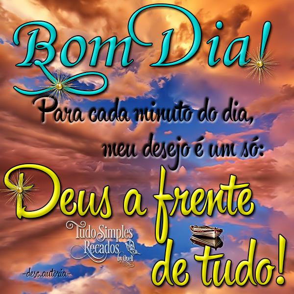 Bom Dia! Para cada minuto do dia, meu desejo é um só: Deus a frente de tudo!
