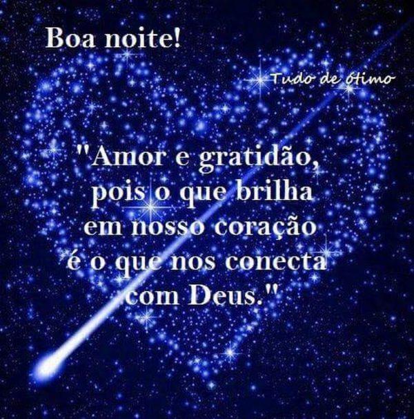 Boa Noite! Amor e gratidão, pois o que brilha em nosso coração é o que nos conecta com Deus!