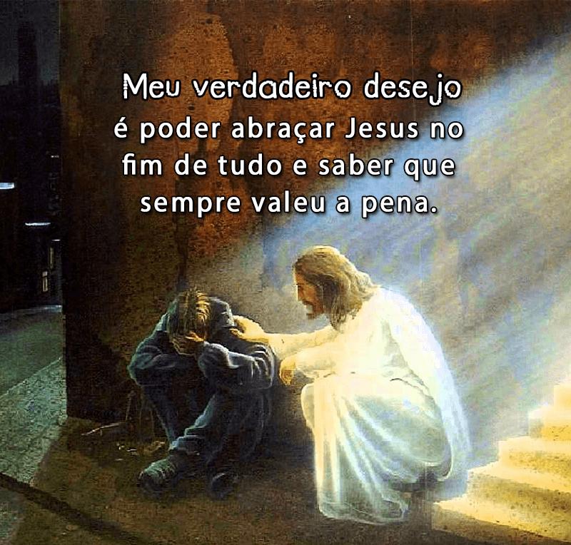 Meu verdadeiro desejo é poder abraçar Jesus no fim de tudo e saber que sempre valeu a pena.