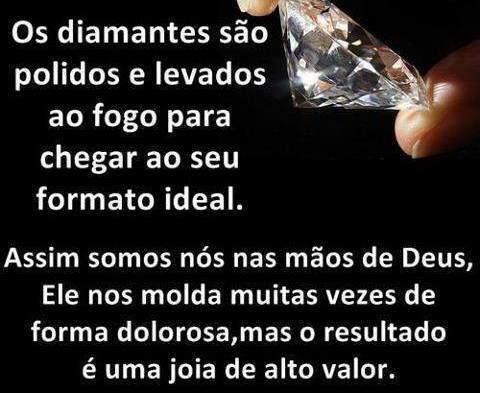 Os diamantes são polidos e levados ao fogo para chegar ao seu formato ideal. Assim somos nós nas mãos de Deus, Ele nós molda muitas vezes de forma dolorosa, mas o resultado é uma joia de alto valor.