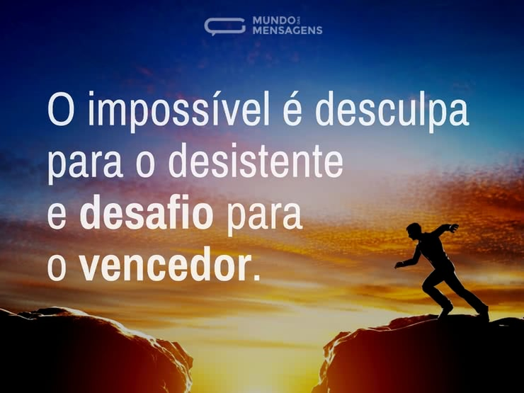 O Impossível é desculpa para o desistente e desafio para o vencedor.