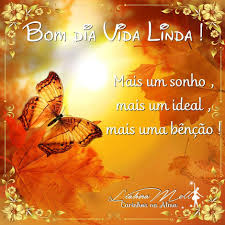 Bom dia vida linda! Mais um sonho, mais um ideal, mais uma benção!