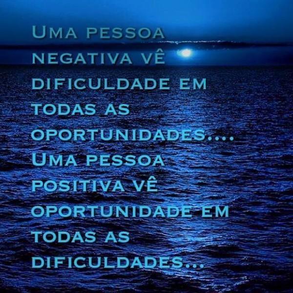 Uma pessoa negativa vê dificuldade em todas as oportunidades… Uma pessoa positiva vê oportunidade em toas as dificuldade…