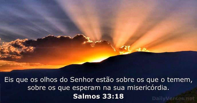 Eis que os olhos do Senhor estão sobre os que o temem, sobre os que esperam na sua misericórdia. Salmos 33 : 18