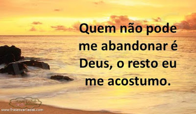 Quem não pode me abandonar é Deus, o resto eu me acostumo.