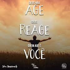 Deus não age Deus reage quem age é você!