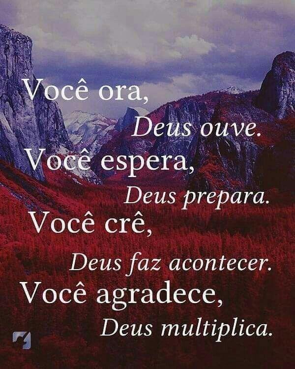 Você ora, Deus ouve. Você espera, Deus prepara. Você  crê, Deus faz acontecer. Você agradece, Deus multiplica.