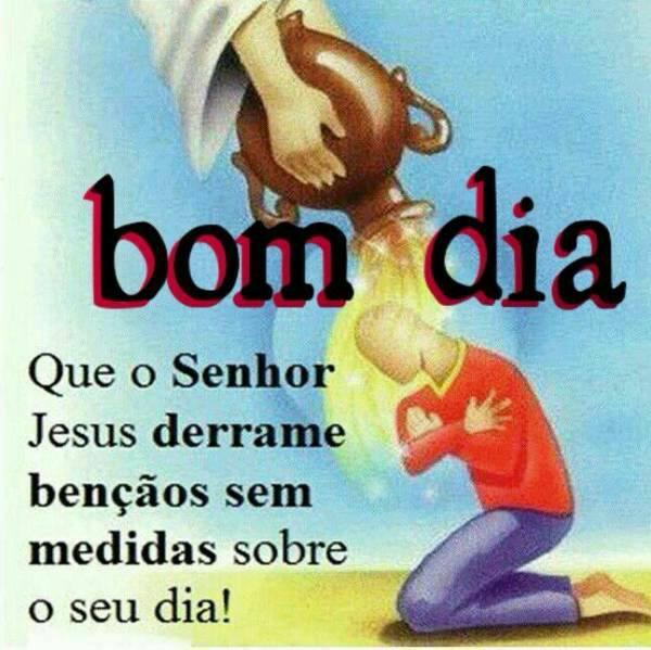 Boa Dia! Que o Senhor Jesus derrame bençãos sem medidas  sobre seu dia!