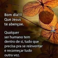Bom dia!!! Que Jesus te abençoe. Qualquer ser humano tem dentro de si, tudo que precisa pra se reinventar e recomeçar tudo outra vez.