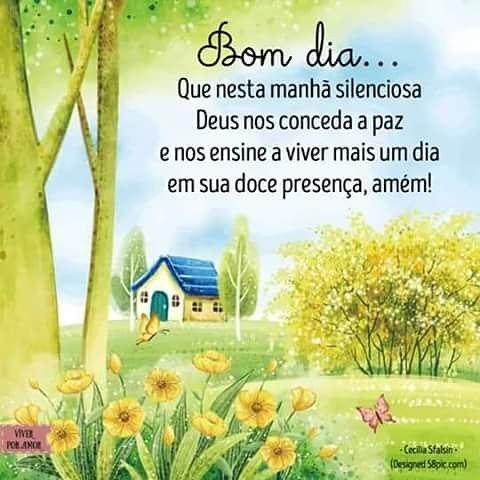 Bom dia…Que nesta manhã silenciosa Deus nos conceda a paz e nos ensine a viver mais um dia em sua doce presença, amém!